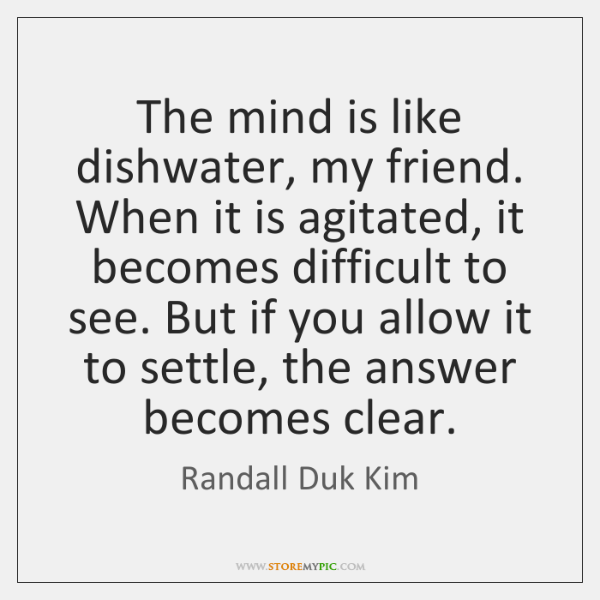 The mind is like dishwater, my friend. When it is agitated, it ...