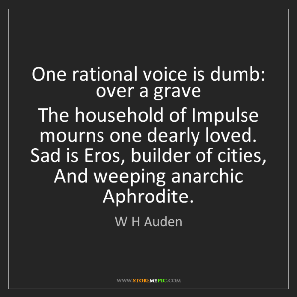 W H Auden: One rational voice is dumb: over a grave  The household...