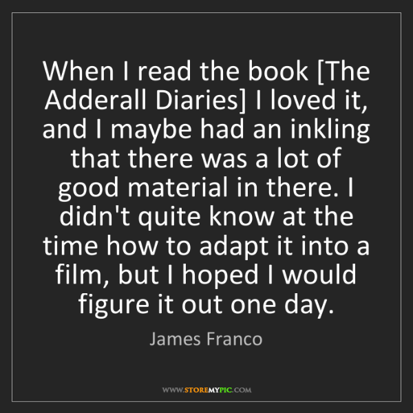 James Franco: When I read the book [The Adderall Diaries] I loved it,...