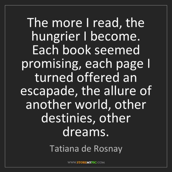 Tatiana de Rosnay: The more I read, the hungrier I become. Each book seemed...