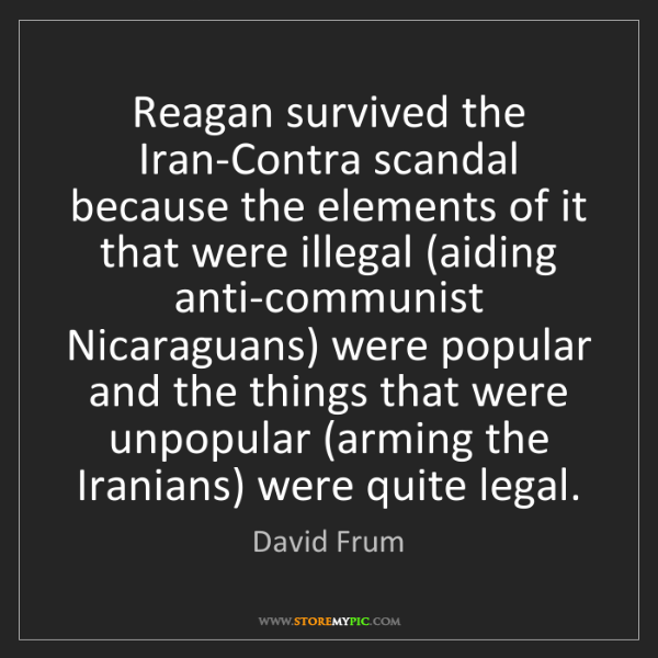 David Frum: Reagan survived the Iran-Contra scandal because the elements...