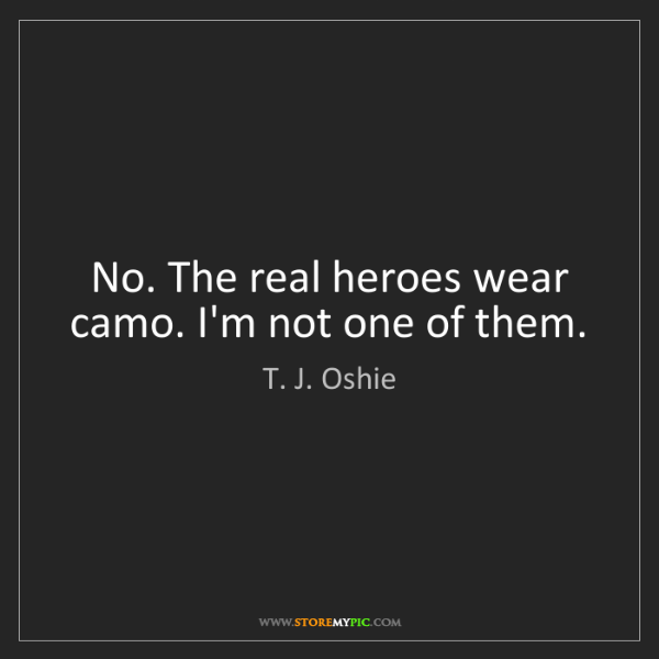 T. J. Oshie: No. The real heroes wear camo. I'm not one of them.