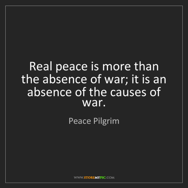Peace Pilgrim: Real peace is more than the absence of war; it is an...