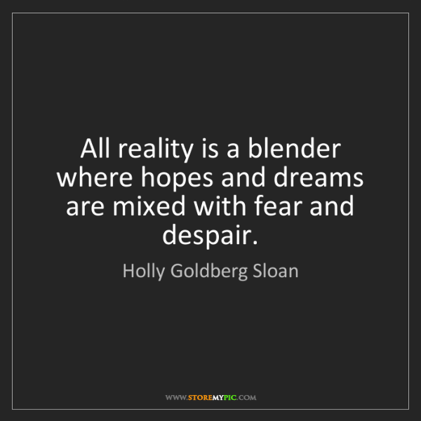 Holly Goldberg Sloan: All reality is a blender where hopes and dreams are mixed...