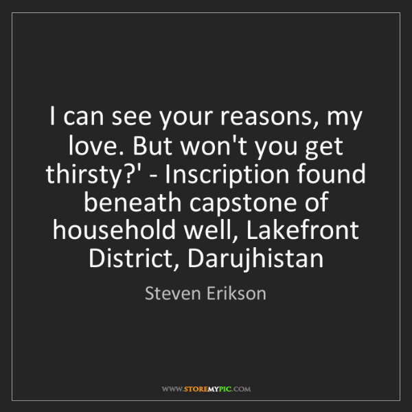Steven Erikson: I can see your reasons, my love. But won't you get thirsty?'...