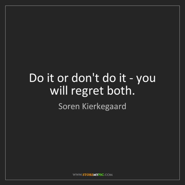 Soren Kierkegaard Do It Or Dont Do It You Will Regret Both