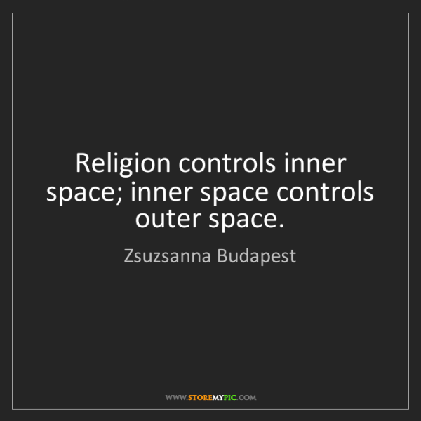 Zsuzsanna Budapest: Religion controls inner space; inner space controls outer...