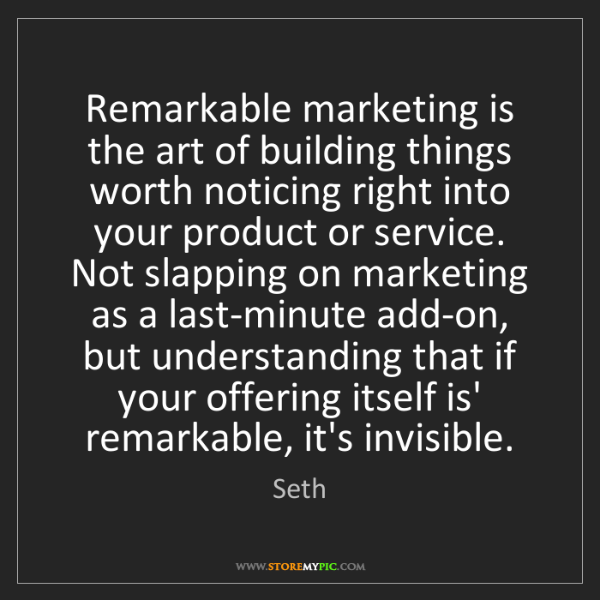 Seth: Remarkable marketing is the art of building things worth...
