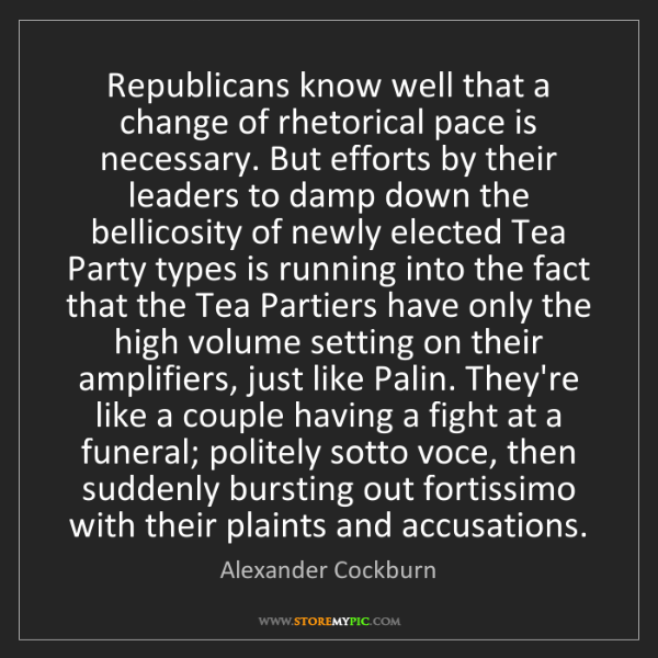Alexander Cockburn: Republicans know well that a change of rhetorical pace...