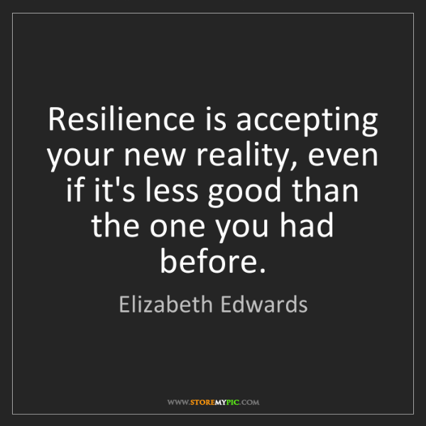 Elizabeth Edwards: Resilience is accepting your new reality, even if it's...