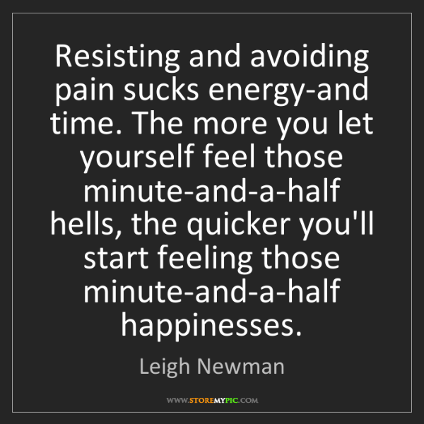 Leigh Newman: Resisting and avoiding pain sucks energy-and time. The...