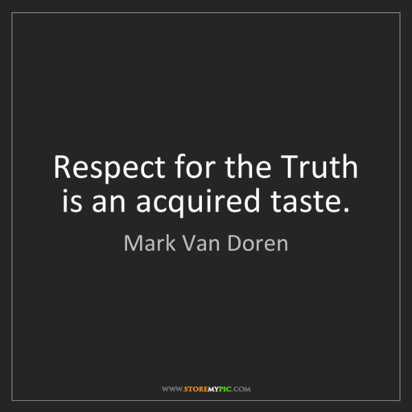 Mark Van Doren: Respect for the Truth is an acquired taste.