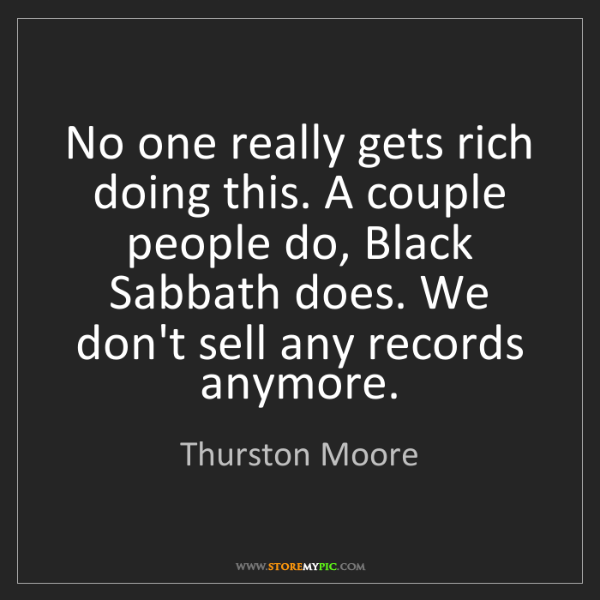 Thurston Moore: No one really gets rich doing this. A couple people do,...