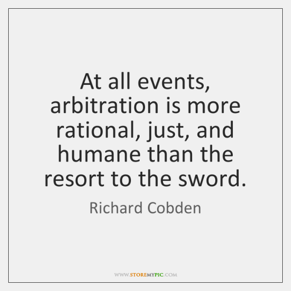 At all events, arbitration is more rational, just, and humane than the ...