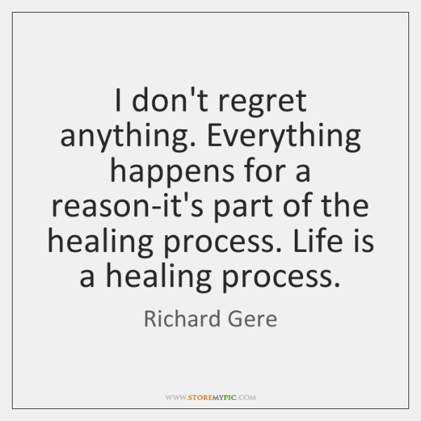 I don't regret anything. Everything happens for a reason-it's part of the ...