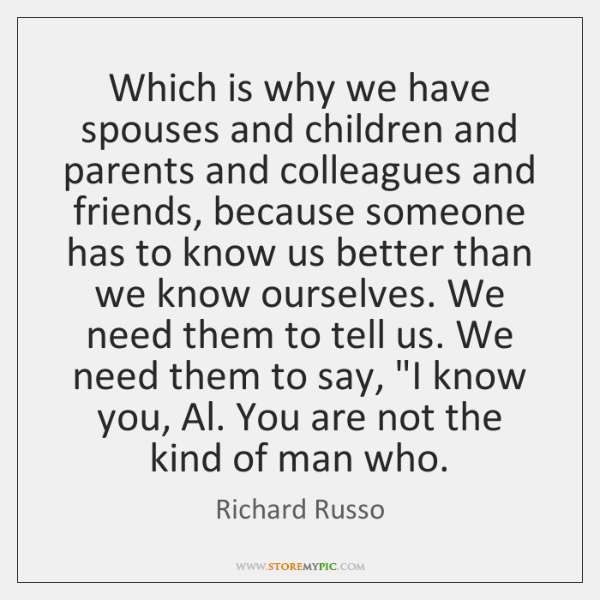 Which is why we have spouses and children and parents and colleagues ...