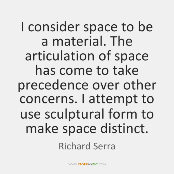 I consider space to be a material. The articulation of space has ...