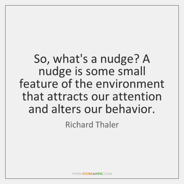 So, what's a nudge? A nudge is some small feature of the ...