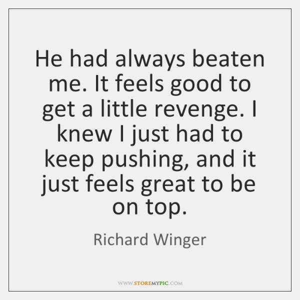 He had always beaten me. It feels good to get a little ...