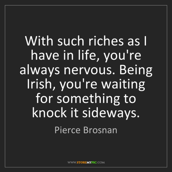 Pierce Brosnan: With such riches as I have in life, you're always nervous....
