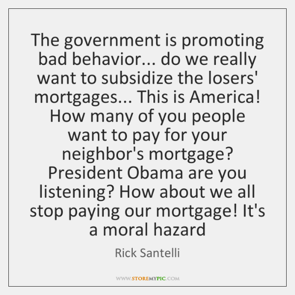 The government is promoting bad behavior... do we really want to subsidize ...