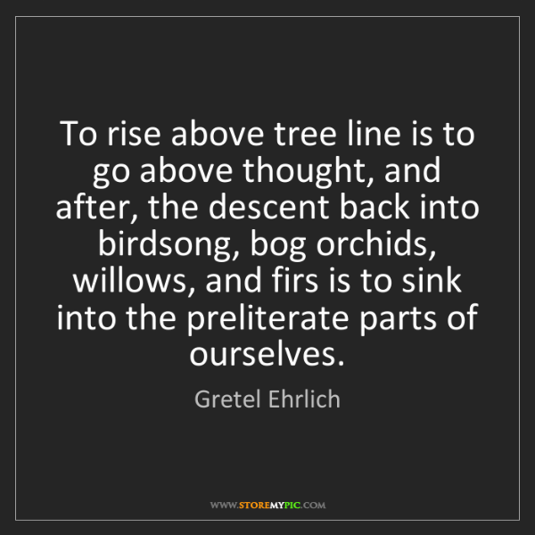 Gretel Ehrlich: To rise above tree line is to go above thought, and after,...