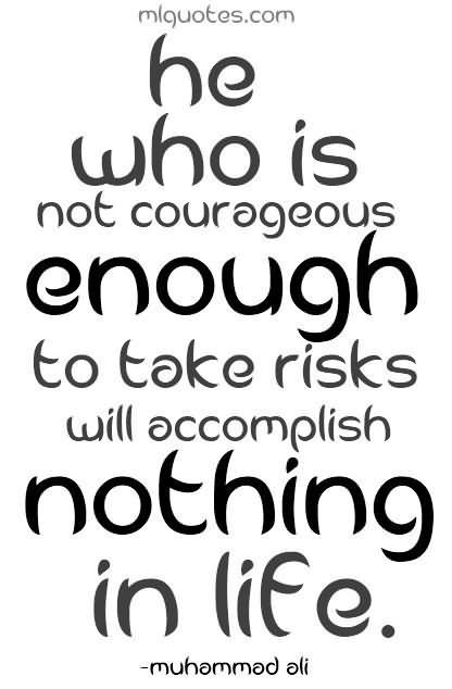 He who is not courageous enough to take risks will accomplish nothing in life 001 001