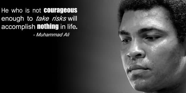 He who is not courageous enough to take risks will accomplish nothing in life 002 002