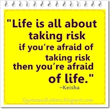Life is all about taking risk if youre afraid of taking risk then youre afraid of life