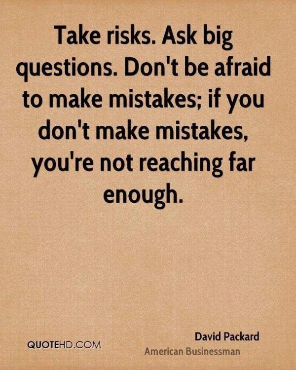 Take risks ask big questions dont be afraid to make mistakes