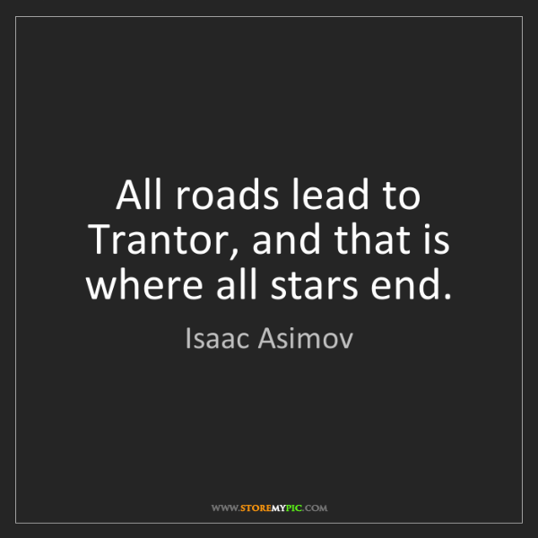Isaac Asimov: All roads lead to Trantor, and that is where all stars...