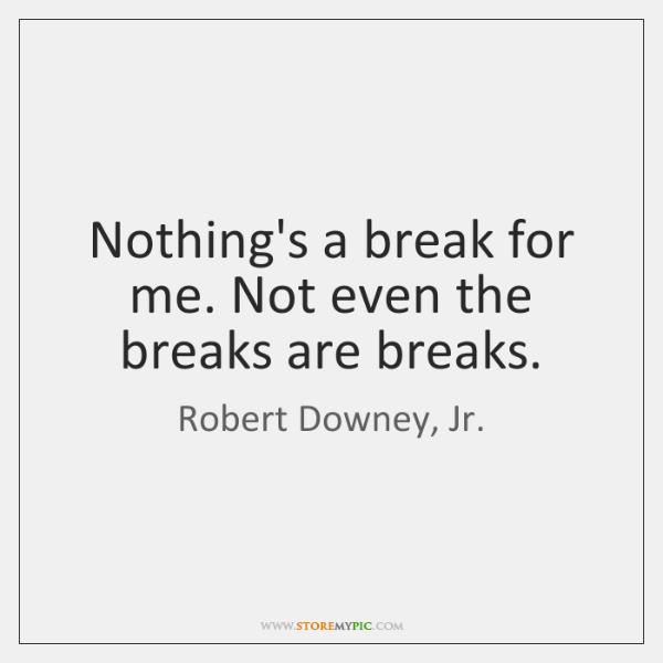 Nothing's a break for me. Not even the breaks are breaks.