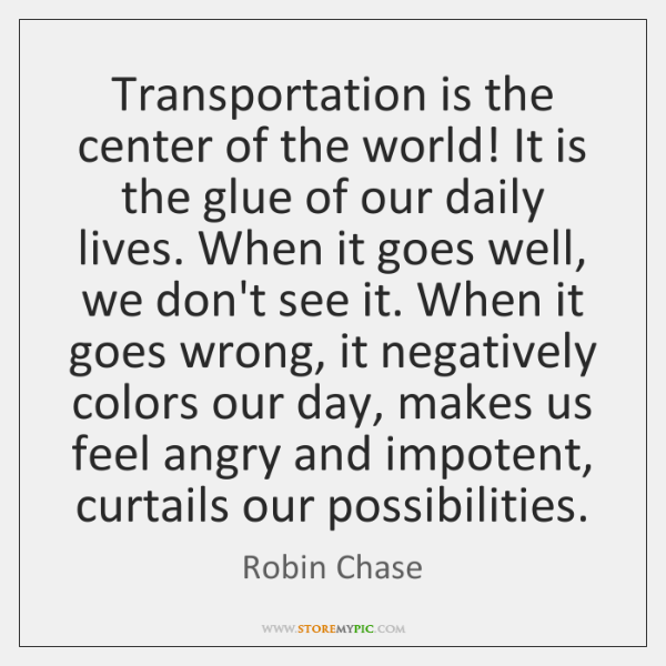 Transportation is the center of the world! It is the glue of ...