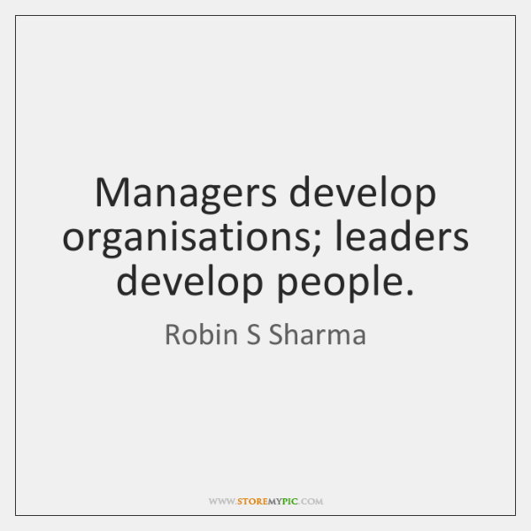 Managers develop organisations; leaders develop people.