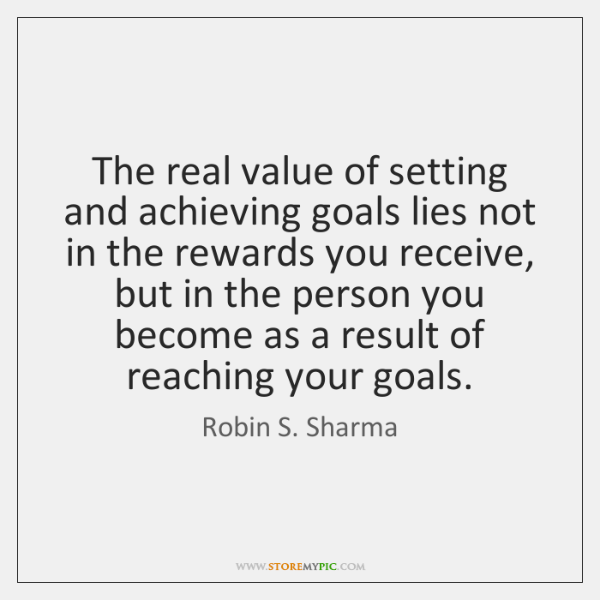 The real value of setting and achieving goals lies not in the ...