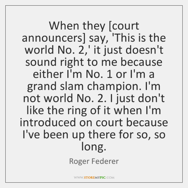 When they [court announcers] say, 'This is the world No. 2,' it ...