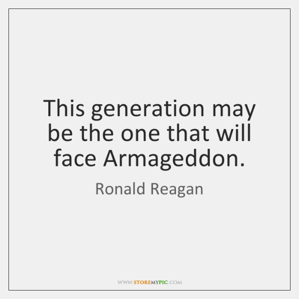 This generation may be the one that will face Armageddon.