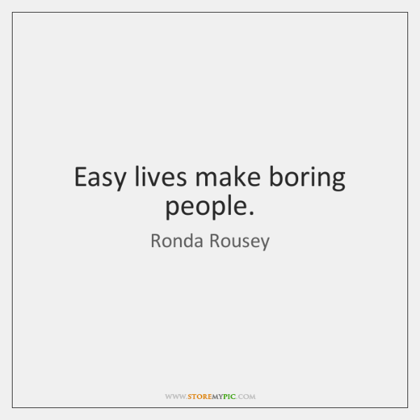 Easy lives make boring people.