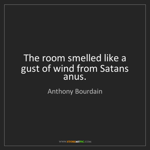 Anthony Bourdain: The room smelled like a gust of wind from Satans anus.
