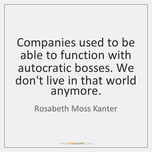 Companies used to be able to function with autocratic bosses. We don't ...