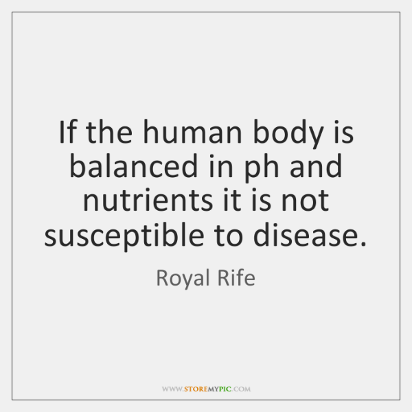 If the human body is balanced in ph and nutrients it is ...