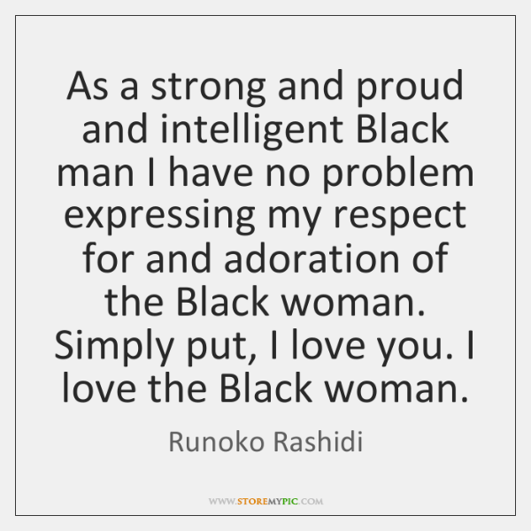 As A Strong And Proud And Intelligent Black Man I Have No