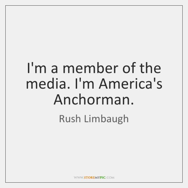 I'm a member of the media. I'm America's Anchorman.