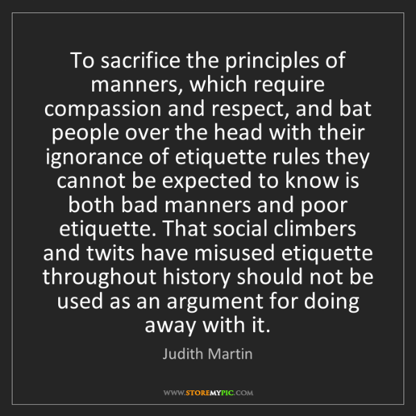 Judith Martin: To sacrifice the principles of manners, which require...