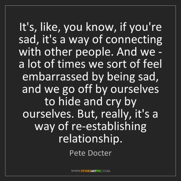 Pete Docter: It's, like, you know, if you're sad, it's a way of connecting...