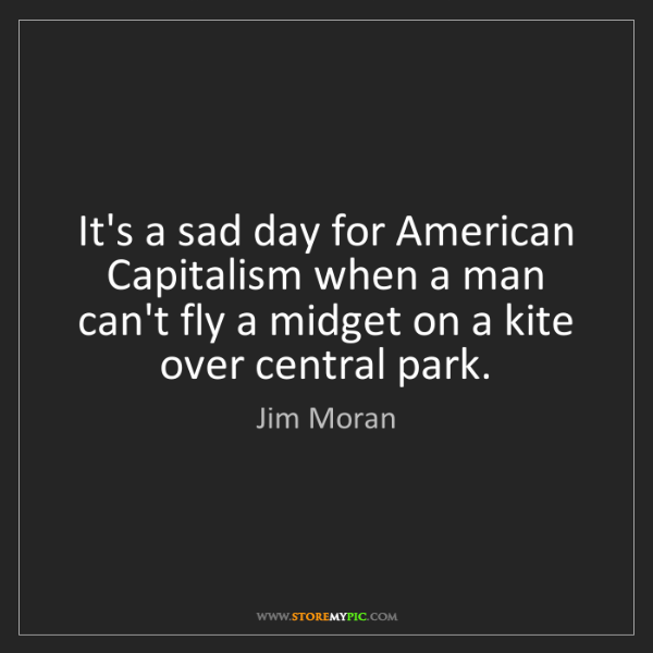Jim Moran: It's a sad day for American Capitalism when a man can't...