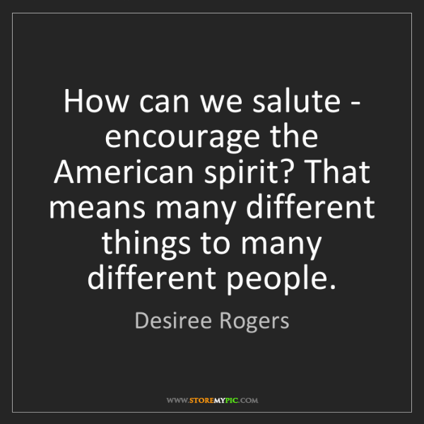 Desiree Rogers: How can we salute - encourage the American spirit? That...