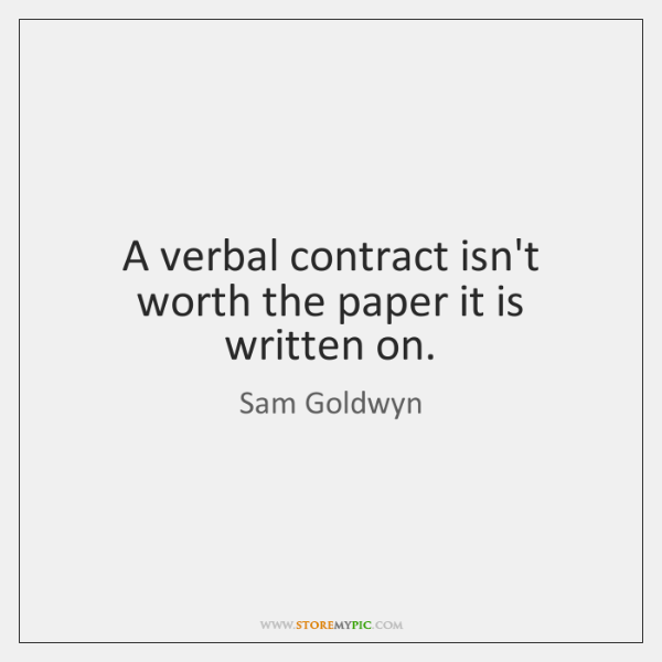 A verbal contract isn't worth the paper it is written on.