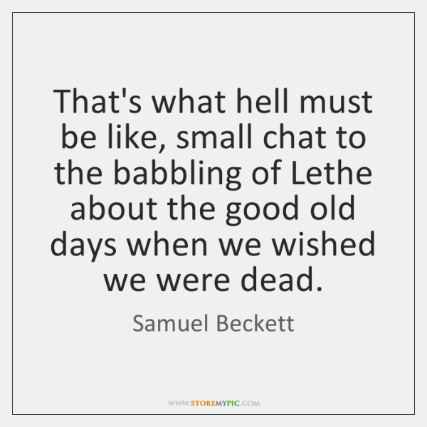 That's what hell must be like, small chat to the babbling of ...