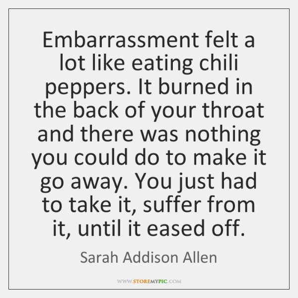 Embarrassment felt a lot like eating chili peppers. It burned in the ...